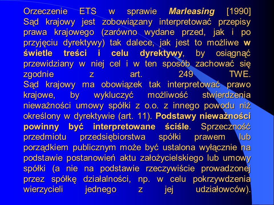 Orzeczenie ETS w sprawie Marleasing [1990] Sąd krajowy jest zobowiązany interpretować przepisy prawa krajowego (zarówno wydane przed, jak i po przyjęciu dyrektywy) tak dalece, jak jest to możliwe w świetle treści i celu dyrektywy, by osiągnąć przewidziany w niej cel i w ten sposób zachować się zgodnie z art.